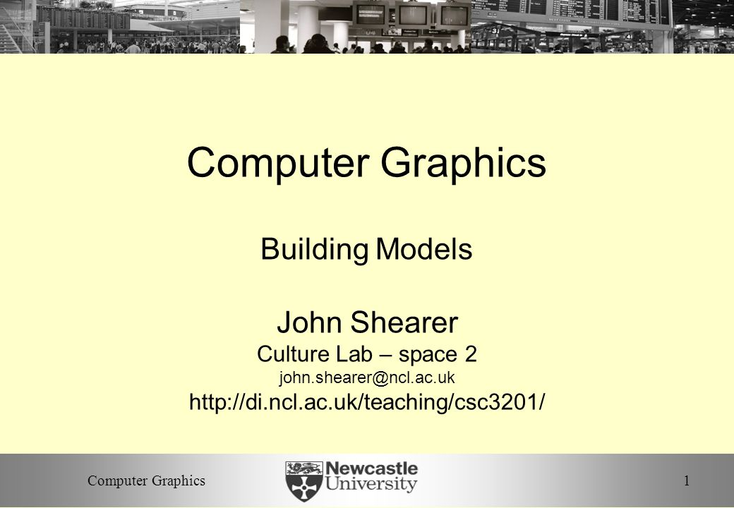 1Computer Graphics Building Models John Shearer Culture Lab – space 2 john.shearer@ncl.ac.uk http://di.ncl.ac.uk/teaching/csc3201/