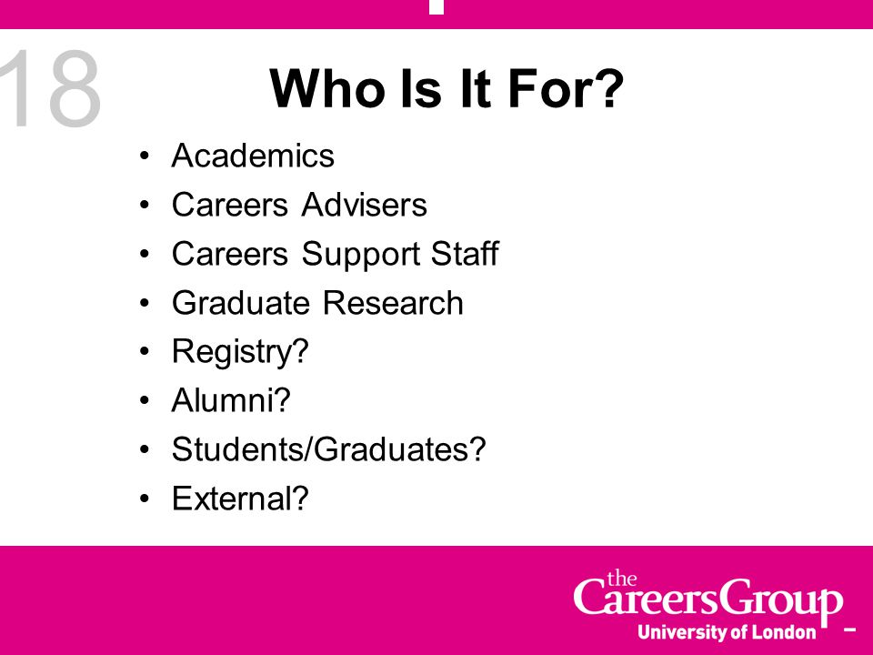 18 Who Is It For. Academics Careers Advisers Careers Support Staff Graduate Research Registry.