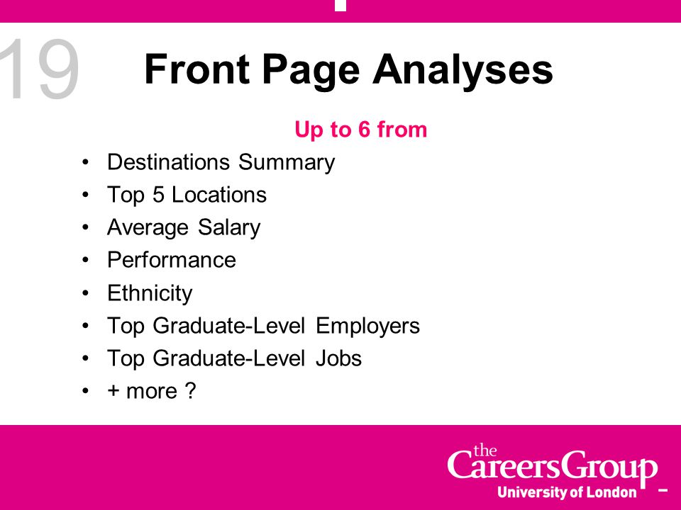 19 Front Page Analyses Up to 6 from Destinations Summary Top 5 Locations Average Salary Performance Ethnicity Top Graduate-Level Employers Top Graduate-Level Jobs + more