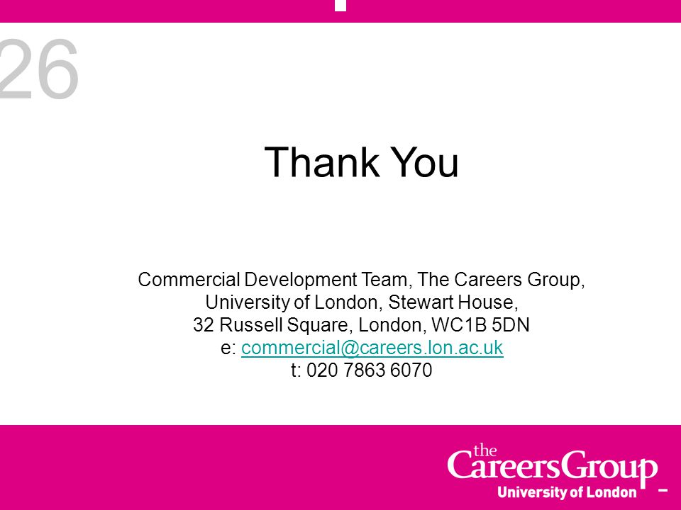 26 Thank You Commercial Development Team, The Careers Group, University of London, Stewart House, 32 Russell Square, London, WC1B 5DN e: commercial@careers.lon.ac.ukcommercial@careers.lon.ac.uk t: 020 7863 6070