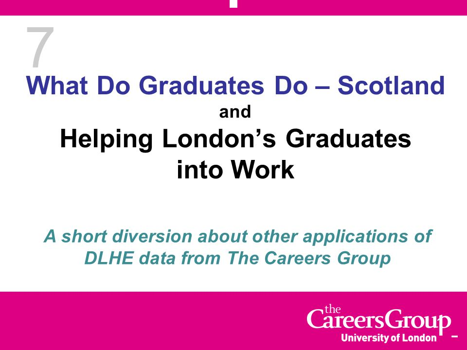 7 What Do Graduates Do – Scotland and Helping London's Graduates into Work A short diversion about other applications of DLHE data from The Careers Group