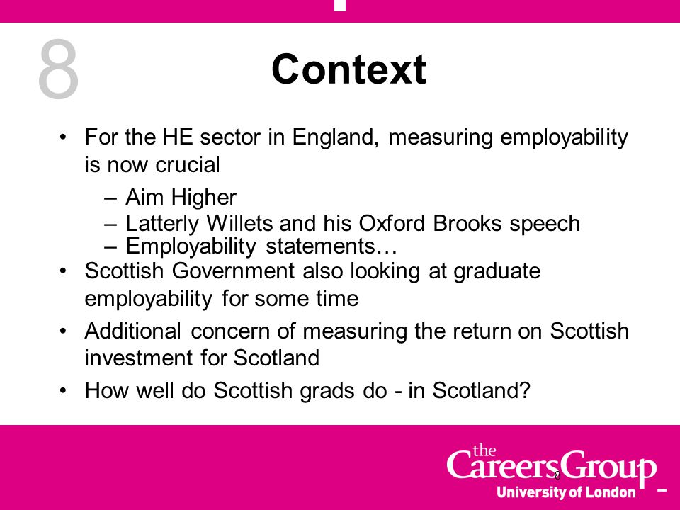 8 Context For the HE sector in England, measuring employability is now crucial –Aim Higher –Latterly Willets and his Oxford Brooks speech –Employability statements… Scottish Government also looking at graduate employability for some time Additional concern of measuring the return on Scottish investment for Scotland How well do Scottish grads do - in Scotland.