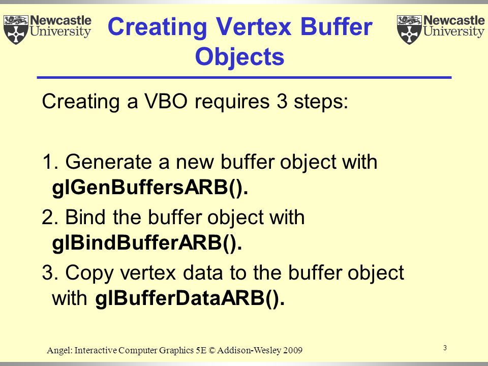 3 Angel: Interactive Computer Graphics 5E © Addison-Wesley 2009 Creating Vertex Buffer Objects Creating a VBO requires 3 steps: 1.