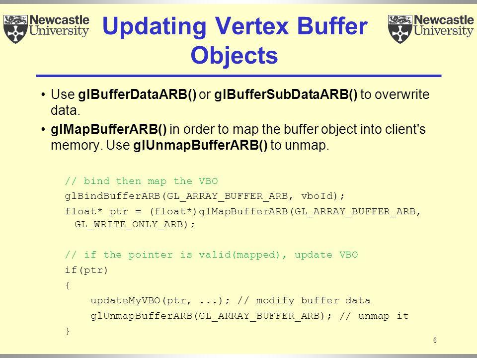 6 Updating Vertex Buffer Objects Use glBufferDataARB() or glBufferSubDataARB() to overwrite data. glMapBufferARB() in order to map the buffer object i