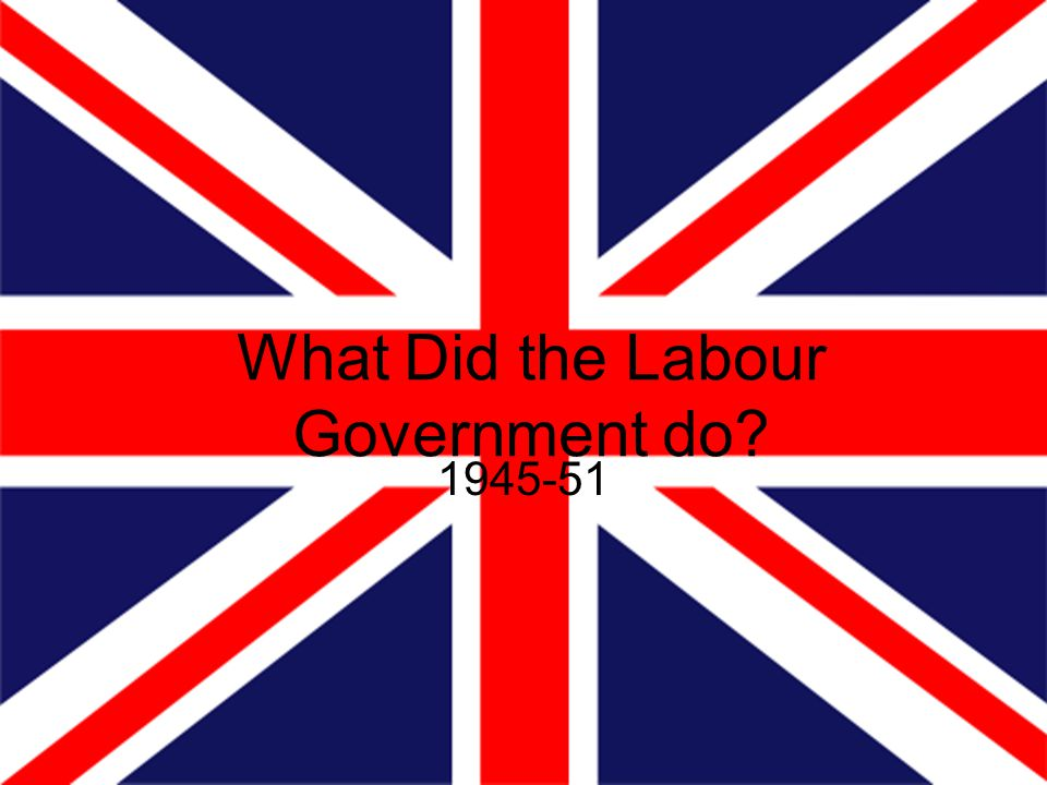 What Did the Labour Government do? 1945-51
