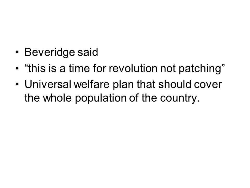 """Beveridge said """"this is a time for revolution not patching"""" Universal welfare plan that should cover the whole population of the country."""