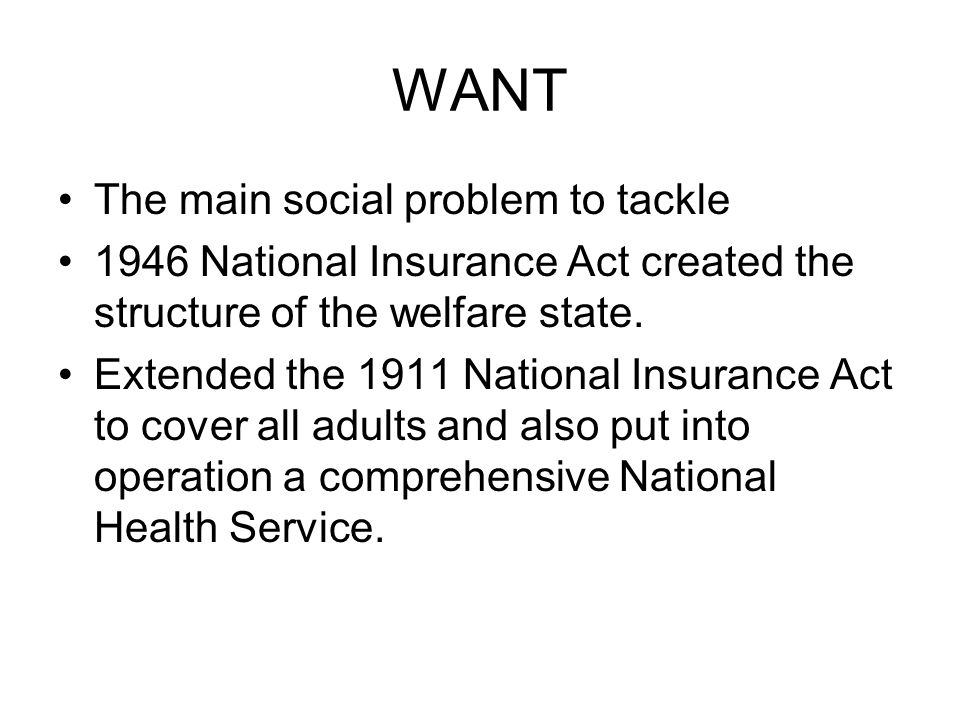 WANT The main social problem to tackle 1946 National Insurance Act created the structure of the welfare state. Extended the 1911 National Insurance Ac