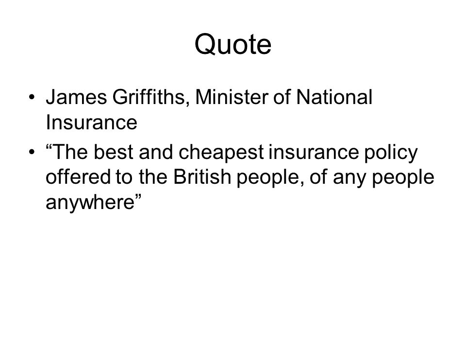"""Quote James Griffiths, Minister of National Insurance """"The best and cheapest insurance policy offered to the British people, of any people anywhere"""""""
