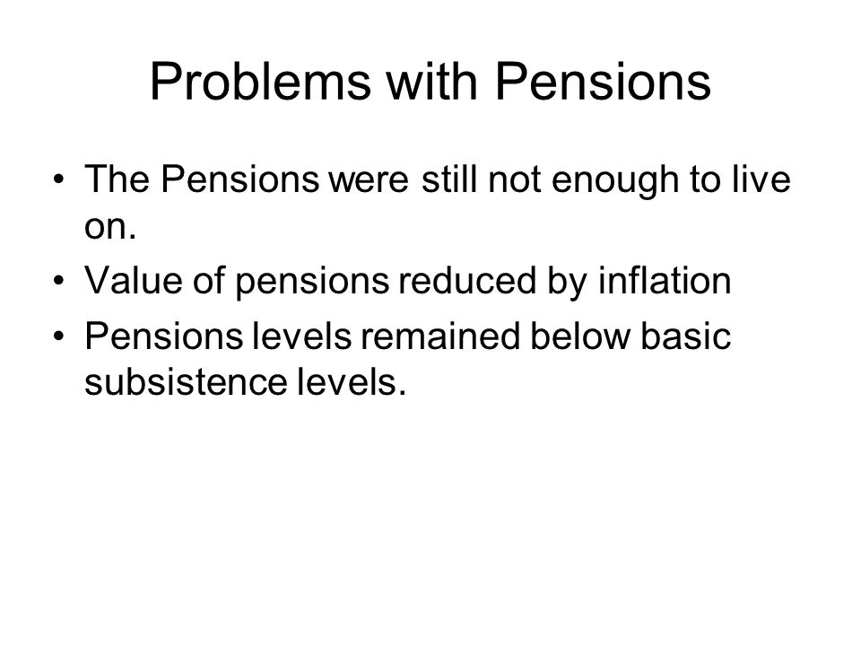 Problems with Pensions The Pensions were still not enough to live on. Value of pensions reduced by inflation Pensions levels remained below basic subs