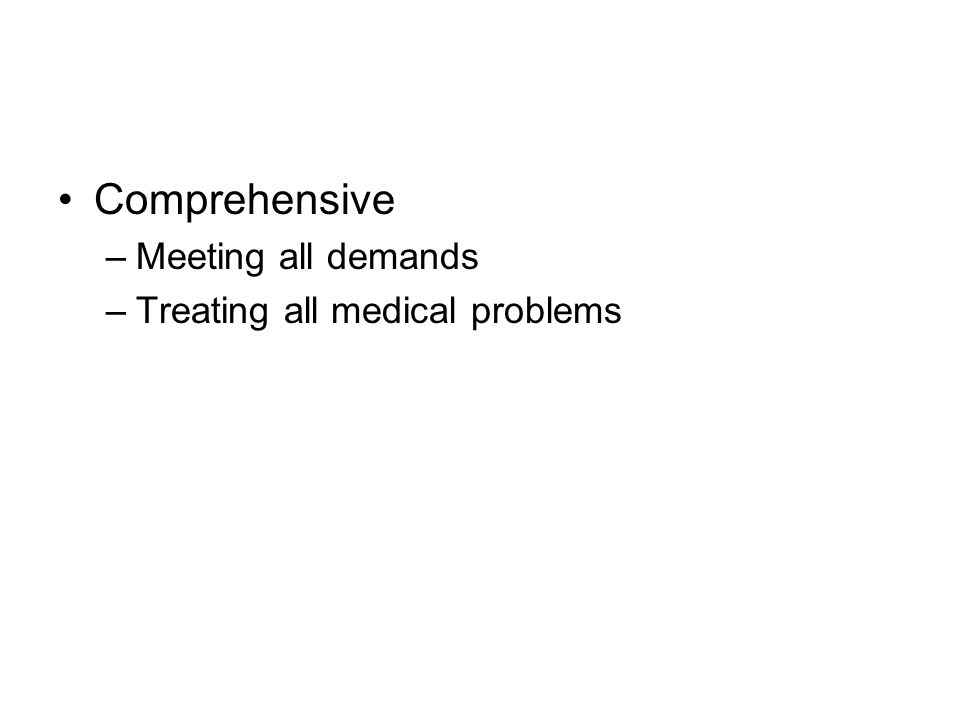 Comprehensive –Meeting all demands –Treating all medical problems