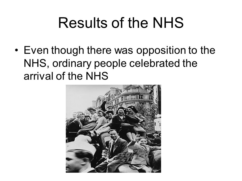 Results of the NHS Even though there was opposition to the NHS, ordinary people celebrated the arrival of the NHS