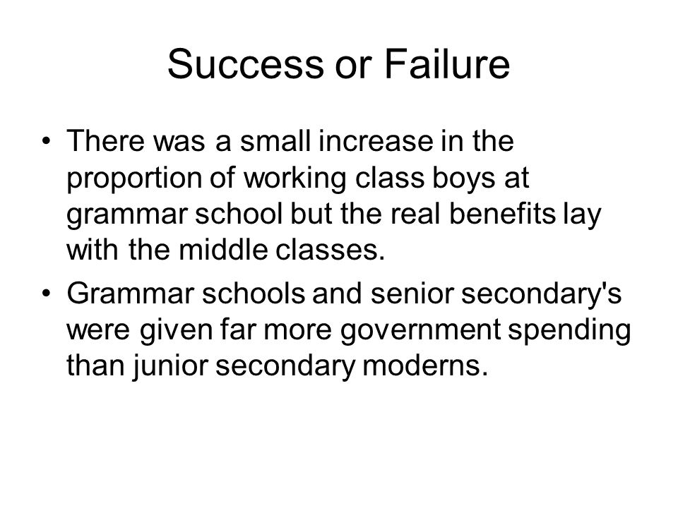 Success or Failure There was a small increase in the proportion of working class boys at grammar school but the real benefits lay with the middle clas