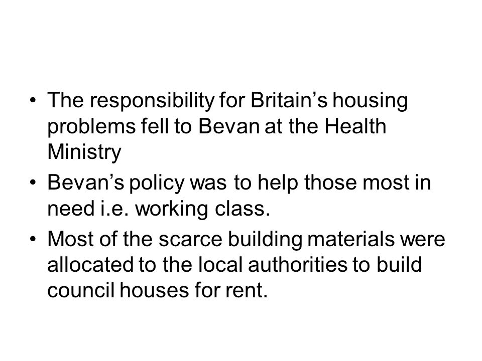 The responsibility for Britain's housing problems fell to Bevan at the Health Ministry Bevan's policy was to help those most in need i.e. working clas