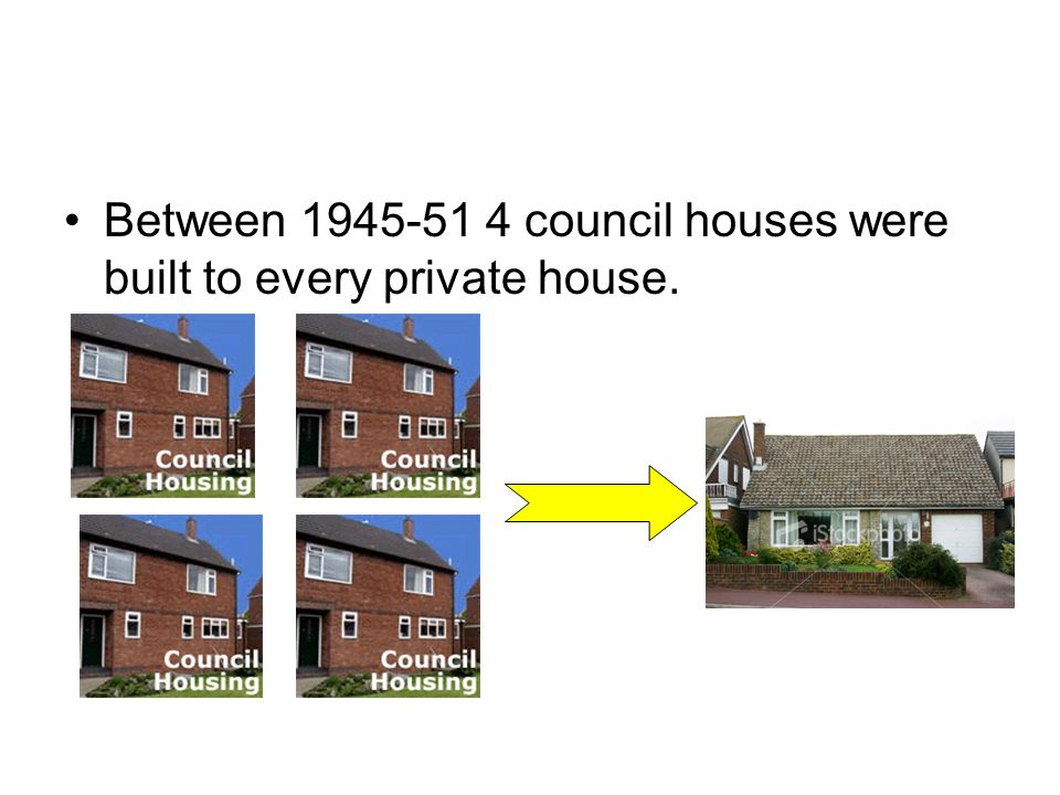 Between 1945-51 4 council houses were built to every private house.