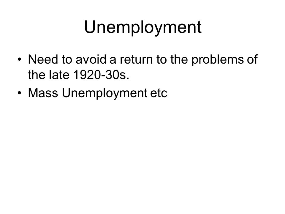 Unemployment Need to avoid a return to the problems of the late 1920-30s. Mass Unemployment etc