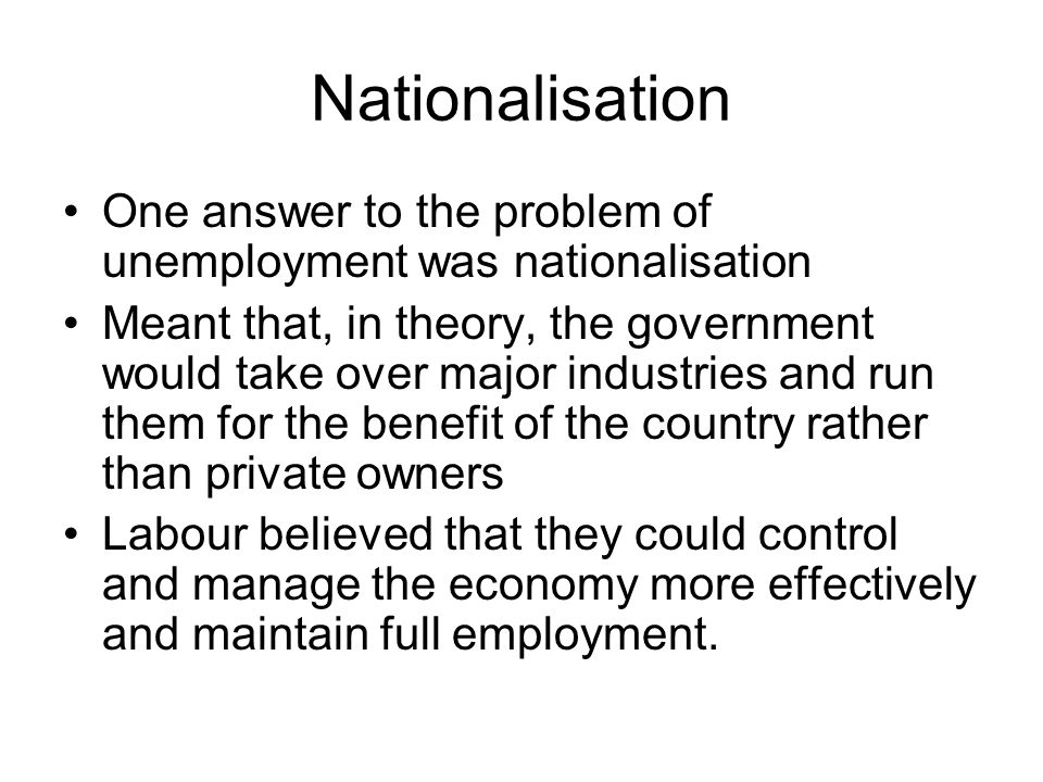 Nationalisation One answer to the problem of unemployment was nationalisation Meant that, in theory, the government would take over major industries a