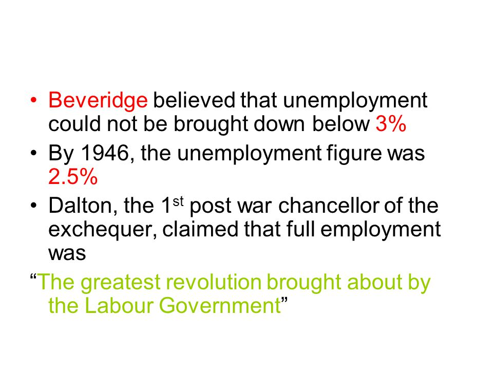 Beveridge believed that unemployment could not be brought down below 3% By 1946, the unemployment figure was 2.5% Dalton, the 1 st post war chancellor