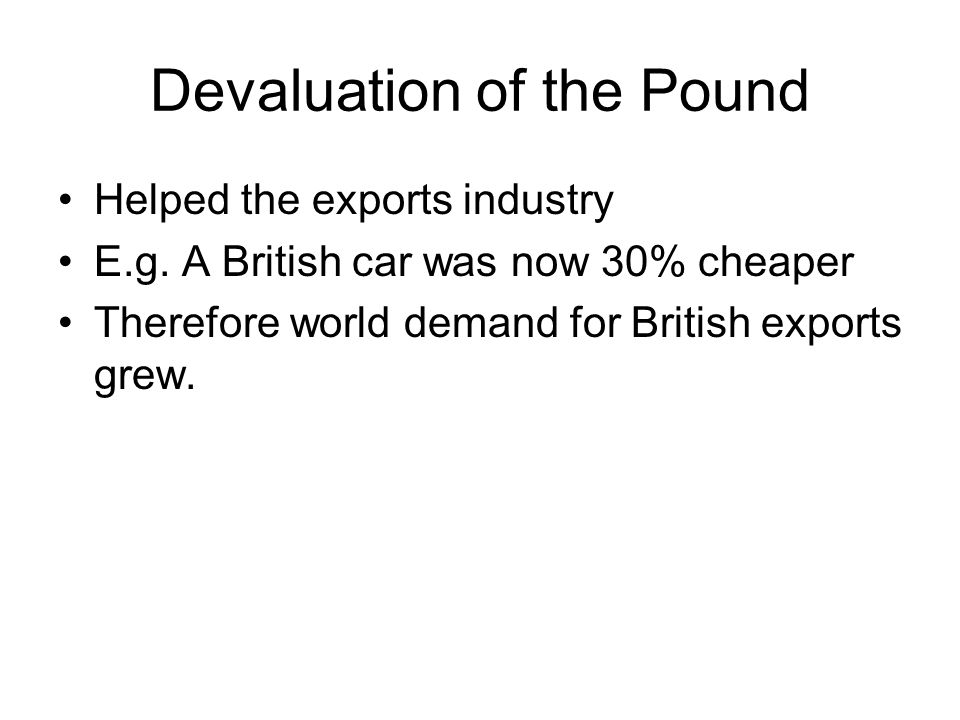 Devaluation of the Pound Helped the exports industry E.g. A British car was now 30% cheaper Therefore world demand for British exports grew.