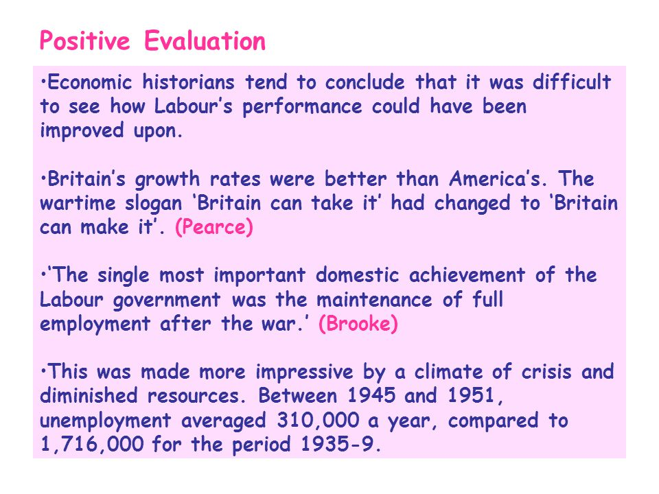 Positive Evaluation Economic historians tend to conclude that it was difficult to see how Labour's performance could have been improved upon. Britain'