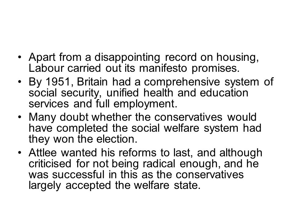 Apart from a disappointing record on housing, Labour carried out its manifesto promises. By 1951, Britain had a comprehensive system of social securit