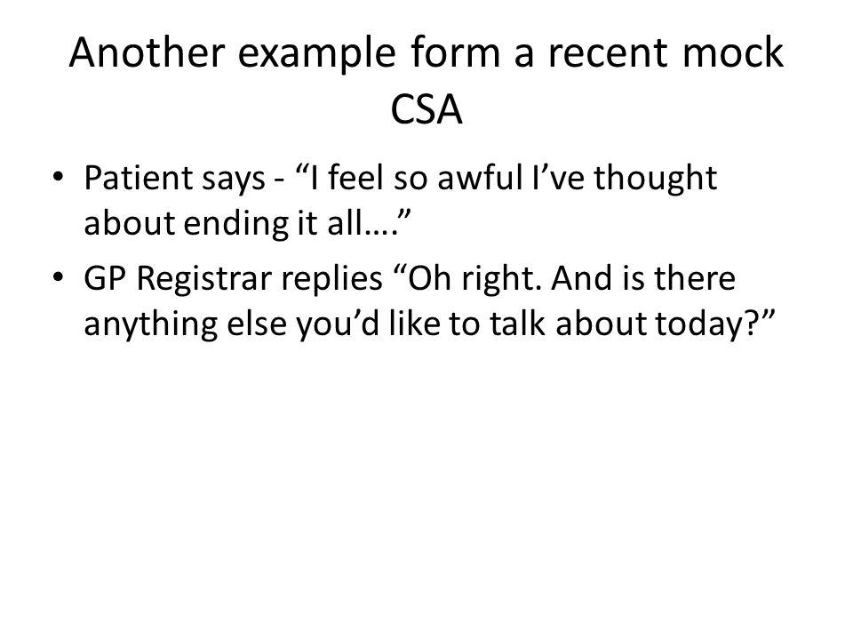 Another example form a recent mock CSA Patient says - I feel so awful I've thought about ending it all…. GP Registrar replies Oh right.