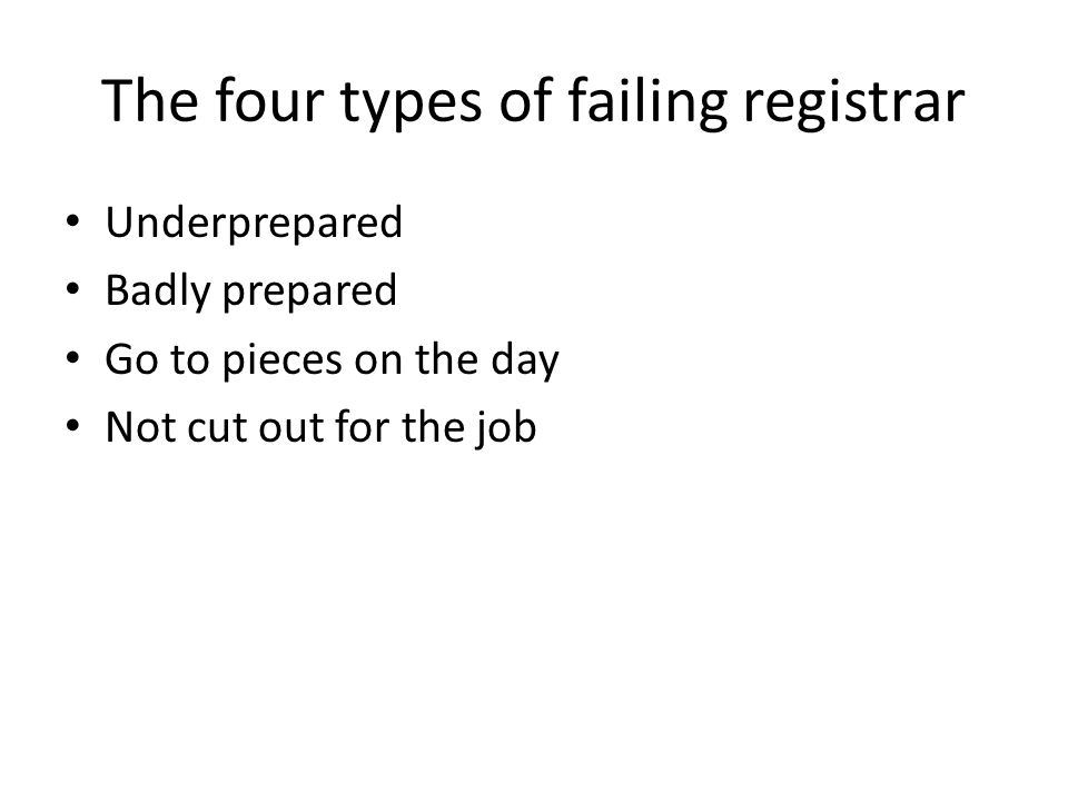 The four types of failing registrar Underprepared Badly prepared Go to pieces on the day Not cut out for the job