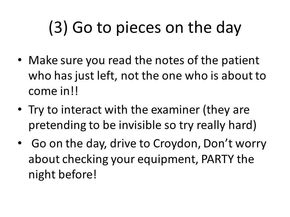 (3) Go to pieces on the day Make sure you read the notes of the patient who has just left, not the one who is about to come in!.