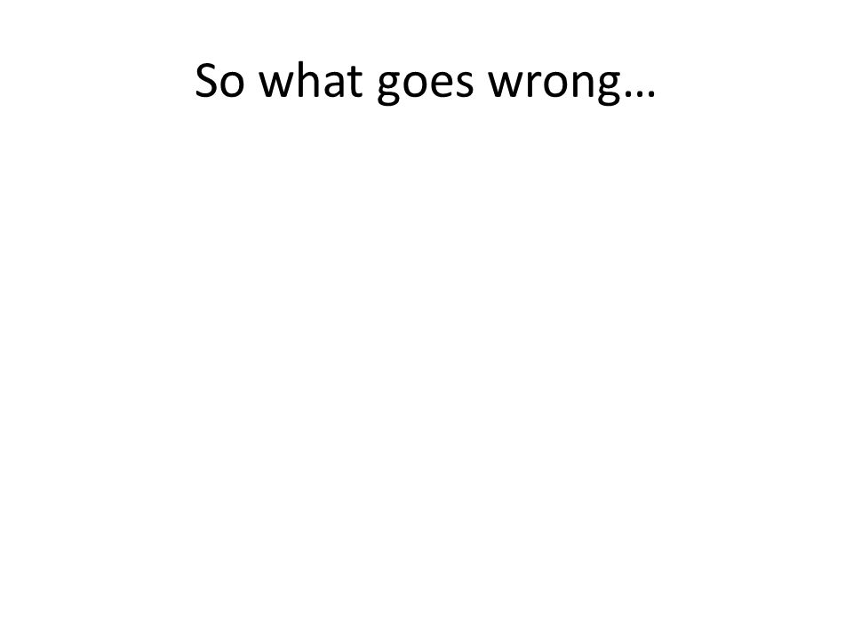 So what goes wrong…