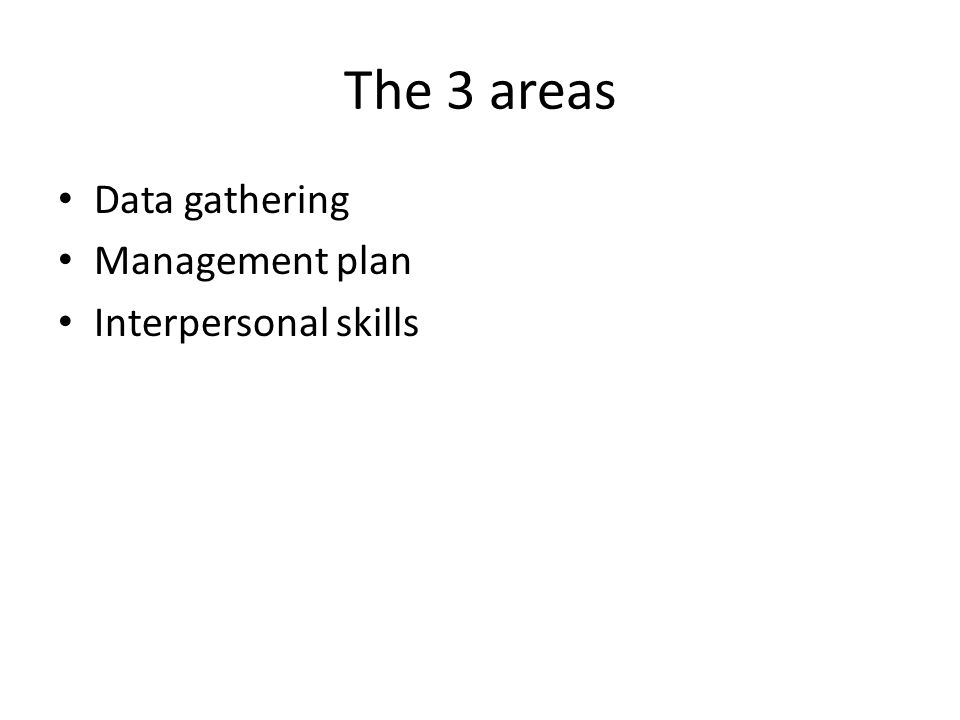 The 3 areas Data gathering Management plan Interpersonal skills