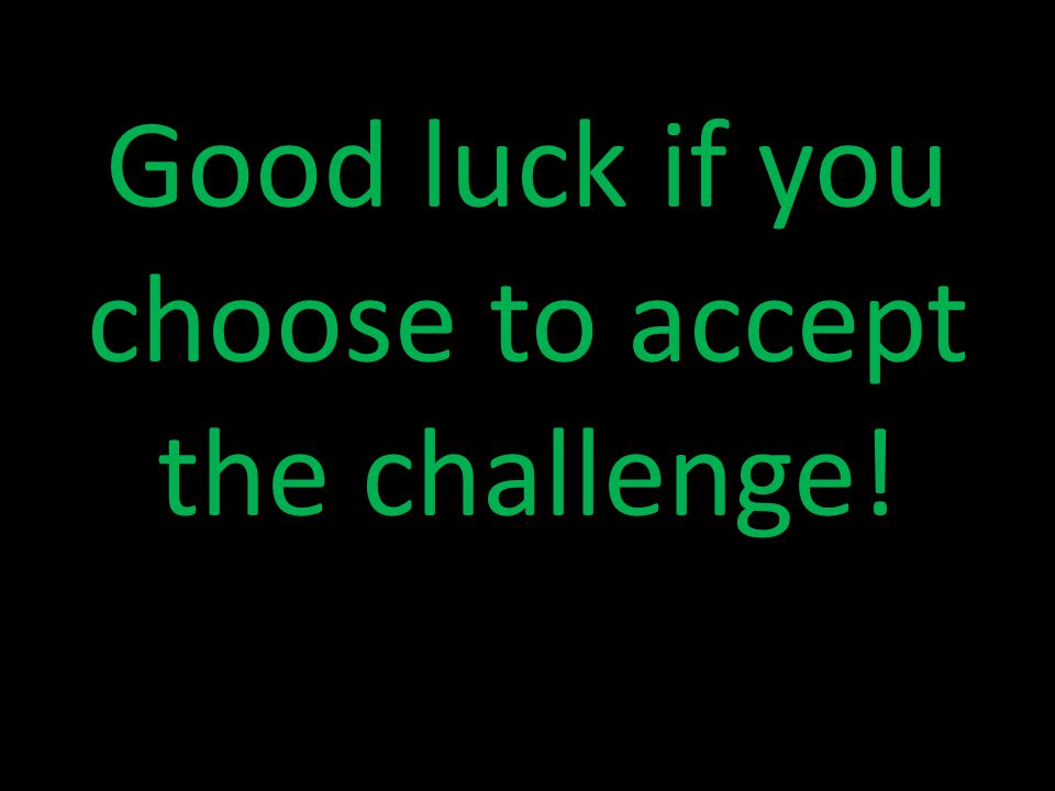 Good luck if you choose to accept the challenge!