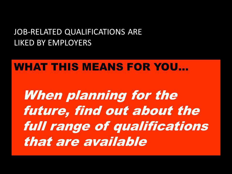 JOB-RELATED QUALIFICATIONS ARE LIKED BY EMPLOYERS WHAT THIS MEANS FOR YOU… When planning for the future, find out about the full range of qualifications that are available