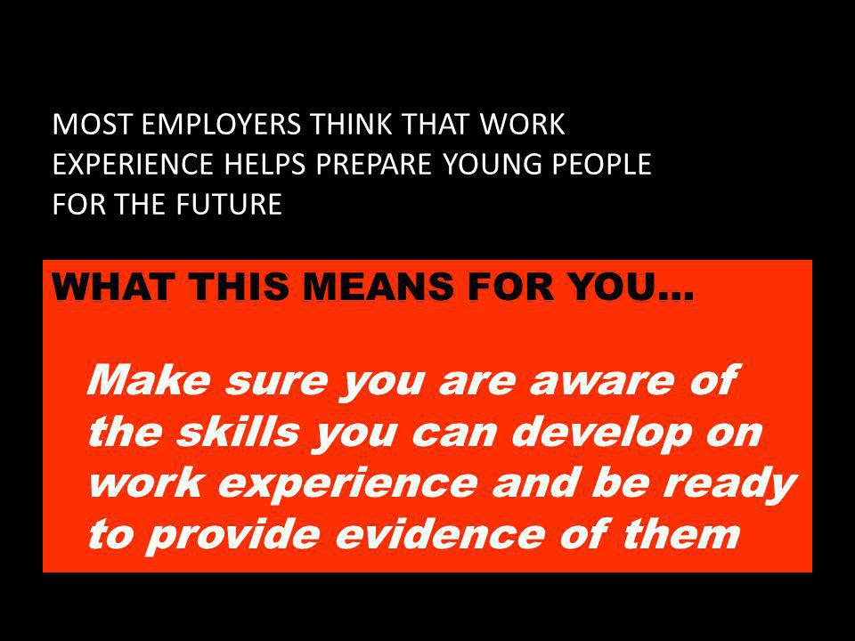 MOST EMPLOYERS THINK THAT WORK EXPERIENCE HELPS PREPARE YOUNG PEOPLE FOR THE FUTURE WHAT THIS MEANS FOR YOU… Make sure you are aware of the skills you