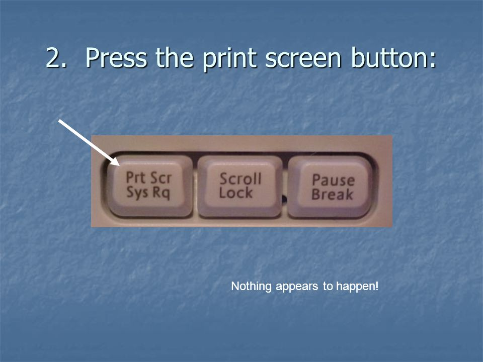2. Press the print screen button: Nothing appears to happen!