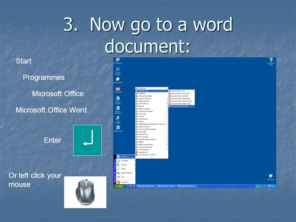 3. Now go to a word document: Start Programmes Microsoft Office Microsoft Office Word Enter Or left click your mouse