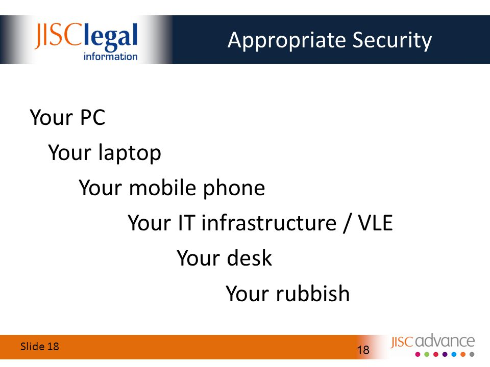Slide 18 18 Appropriate Security Your PC Your laptop Your mobile phone Your IT infrastructure / VLE Your desk Your rubbish