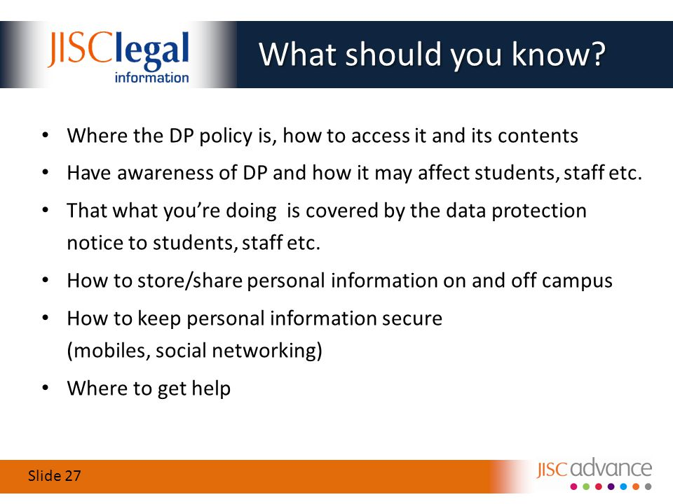 Slide 27 Where the DP policy is, how to access it and its contents Have awareness of DP and how it may affect students, staff etc.