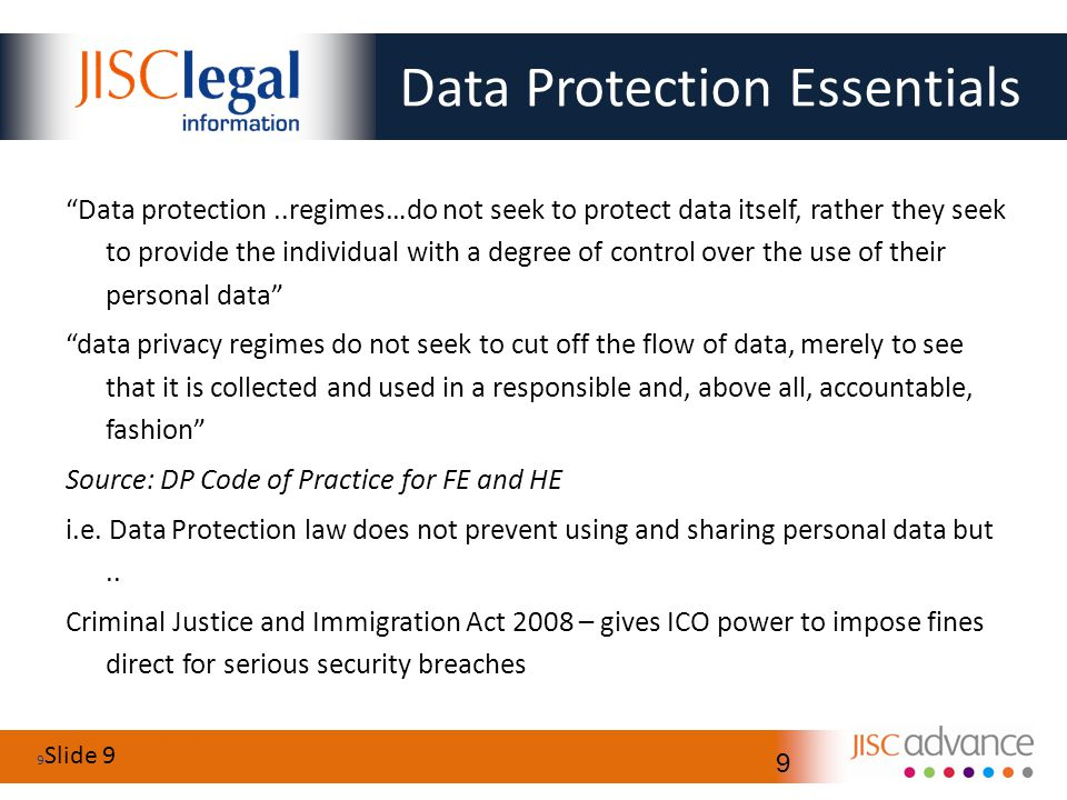 Slide 9 9 9 Data Protection Essentials Data protection..regimes…do not seek to protect data itself, rather they seek to provide the individual with a degree of control over the use of their personal data data privacy regimes do not seek to cut off the flow of data, merely to see that it is collected and used in a responsible and, above all, accountable, fashion Source: DP Code of Practice for FE and HE i.e.