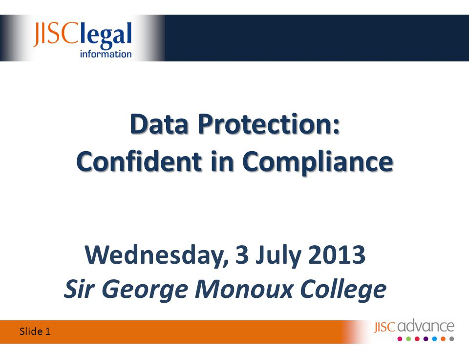 Slide 1 Wednesday, 3 July 2013 Sir George Monoux College Data Protection: Confident in Compliance