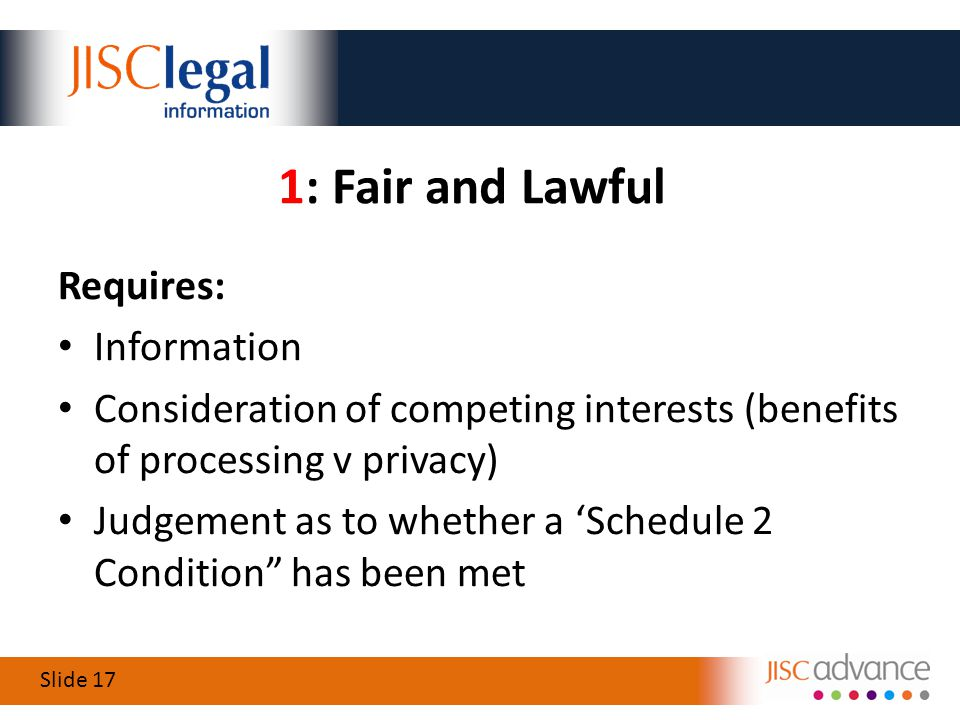 Slide 17 1: Fair and Lawful Requires: Information Consideration of competing interests (benefits of processing v privacy) Judgement as to whether a 'Schedule 2 Condition has been met