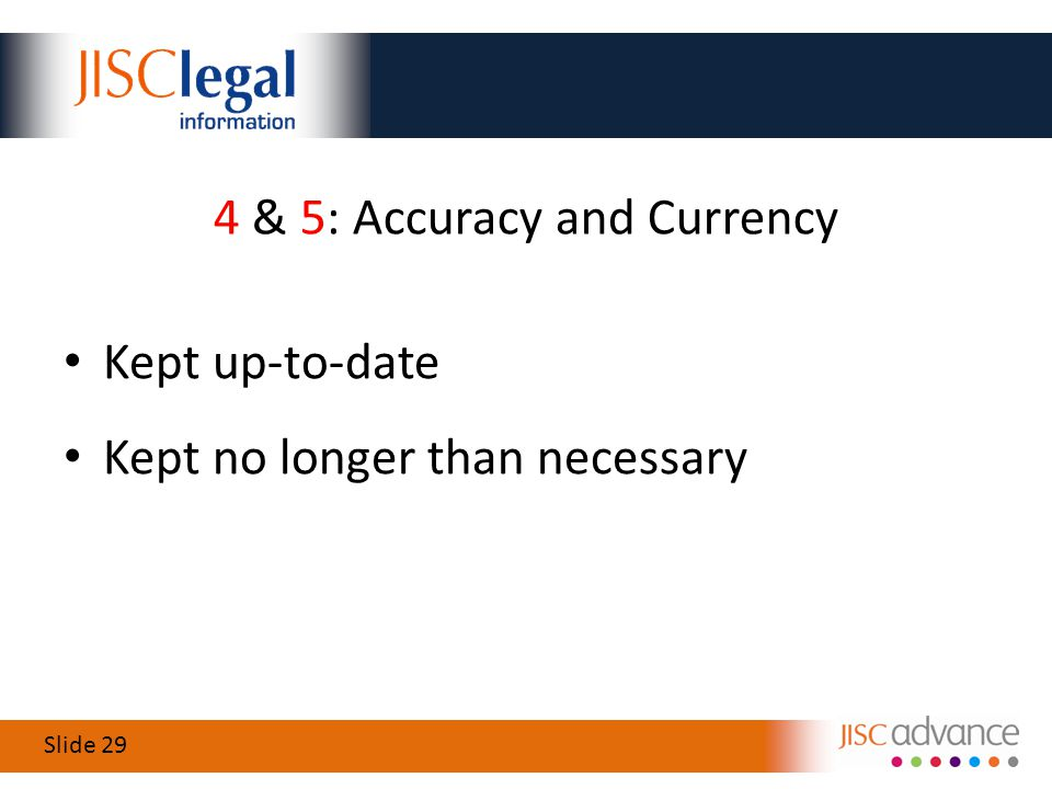 Slide 29 4 & 5: Accuracy and Currency Kept up-to-date Kept no longer than necessary