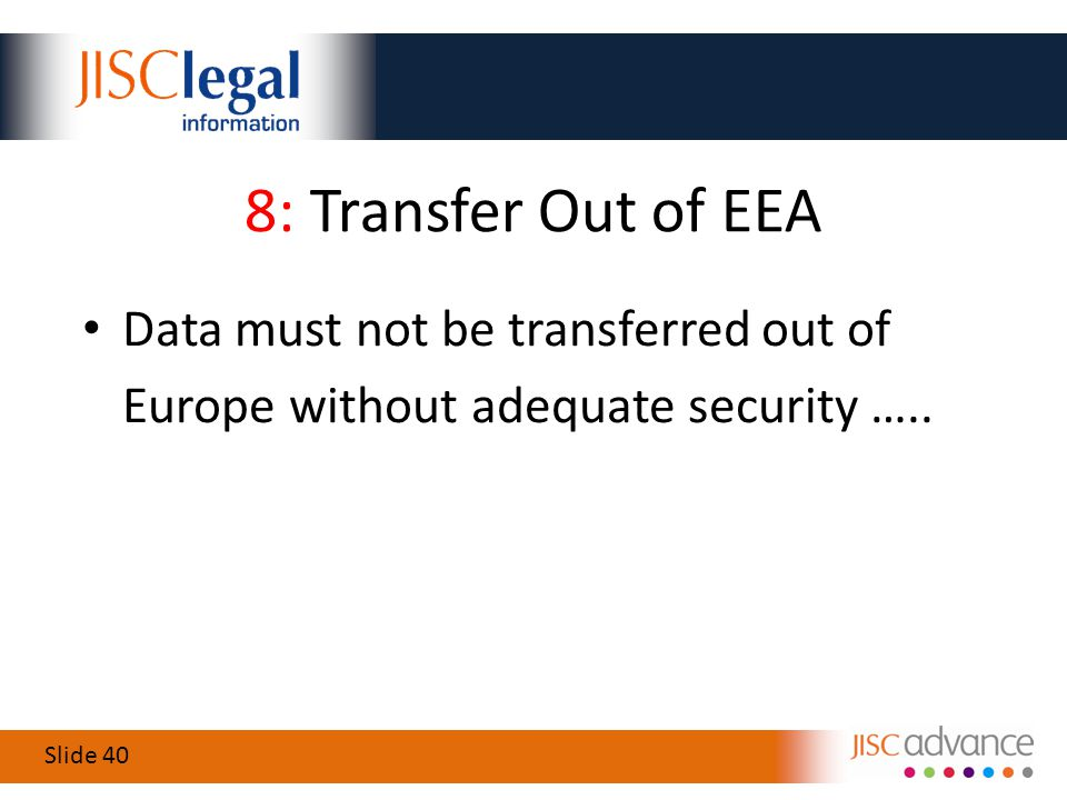 Slide 40 8: Transfer Out of EEA Data must not be transferred out of Europe without adequate security …..
