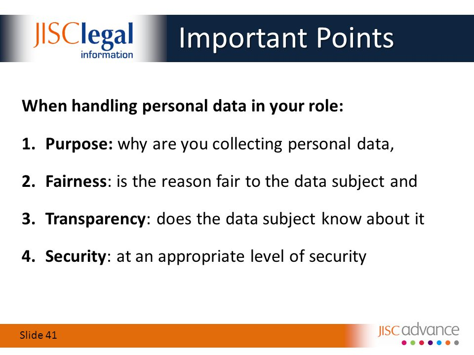 Slide 41 When handling personal data in your role: 1.Purpose: why are you collecting personal data, 2.Fairness: is the reason fair to the data subject and 3.Transparency: does the data subject know about it 4.Security: at an appropriate level of security Important Points Important Points