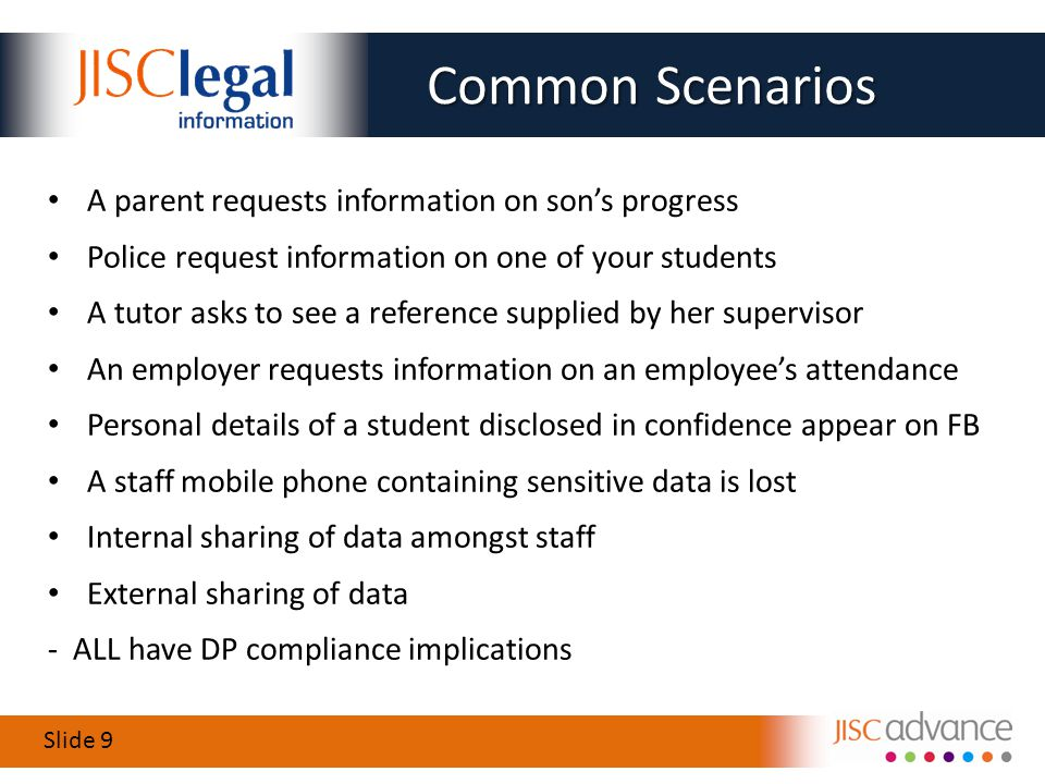 Slide 9 Common Scenarios A parent requests information on son's progress Police request information on one of your students A tutor asks to see a reference supplied by her supervisor An employer requests information on an employee's attendance Personal details of a student disclosed in confidence appear on FB A staff mobile phone containing sensitive data is lost Internal sharing of data amongst staff External sharing of data - ALL have DP compliance implications