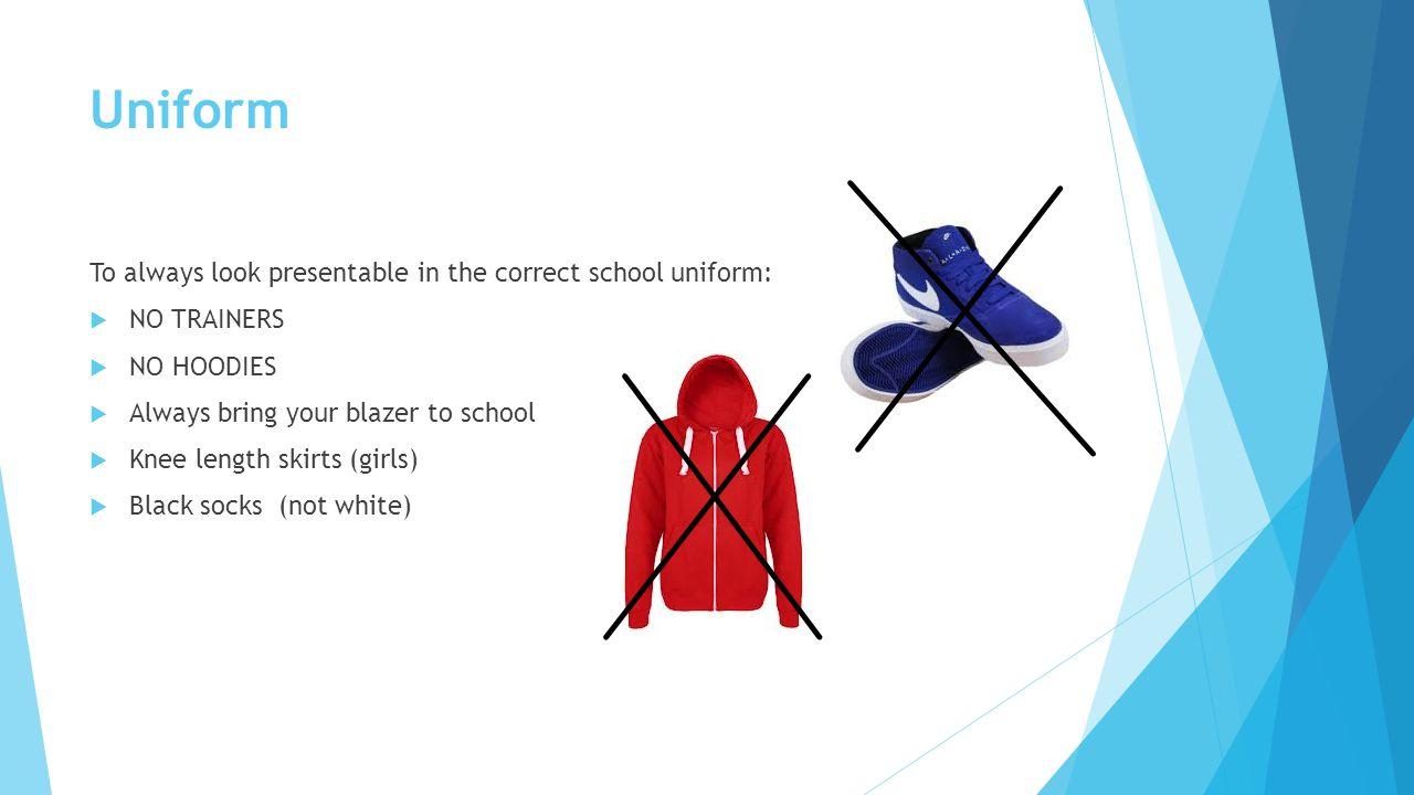 Uniform To always look presentable in the correct school uniform:  NO TRAINERS  NO HOODIES  Always bring your blazer to school  Knee length skirts (girls)  Black socks (not white)