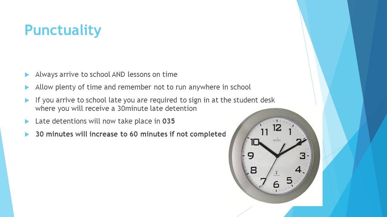 Punctuality  Always arrive to school AND lessons on time  Allow plenty of time and remember not to run anywhere in school  If you arrive to school late you are required to sign in at the student desk where you will receive a 30minute late detention  Late detentions will now take place in 035  30 minutes will increase to 60 minutes if not completed