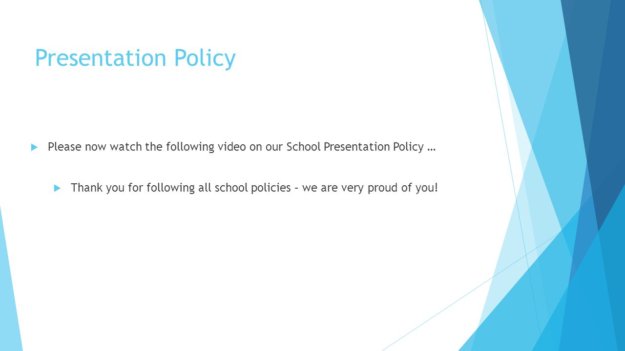 Presentation Policy  Please now watch the following video on our School Presentation Policy …  Thank you for following all school policies – we are very proud of you!