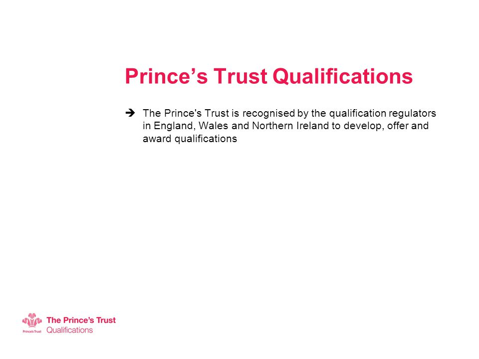 Prince's Trust Qualifications  The Prince s Trust is recognised by the qualification regulators in England, Wales and Northern Ireland to develop, offer and award qualifications