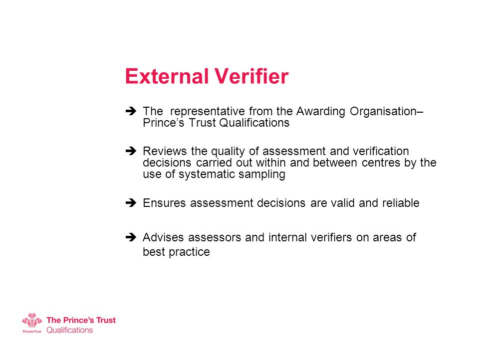 External Verifier  The representative from the Awarding Organisation– Prince's Trust Qualifications  Reviews the quality of assessment and verification decisions carried out within and between centres by the use of systematic sampling  Ensures assessment decisions are valid and reliable  Advises assessors and internal verifiers on areas of best practice