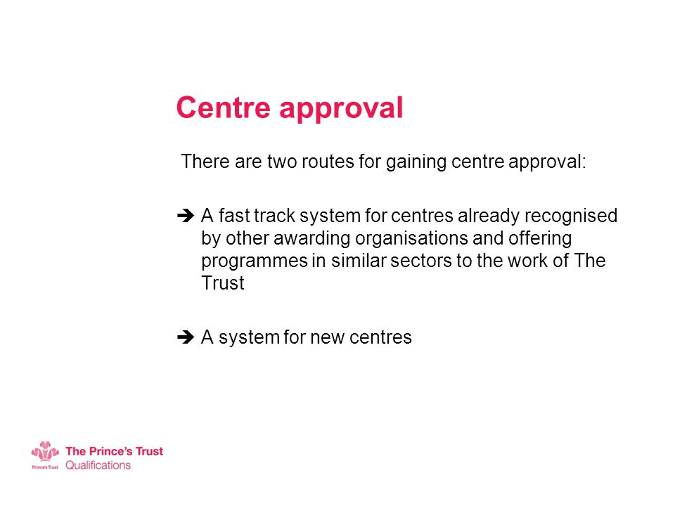Centre approval There are two routes for gaining centre approval:  A fast track system for centres already recognised by other awarding organisations and offering programmes in similar sectors to the work of The Trust  A system for new centres