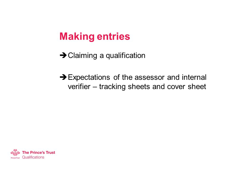 Making entries  Claiming a qualification  Expectations of the assessor and internal verifier – tracking sheets and cover sheet